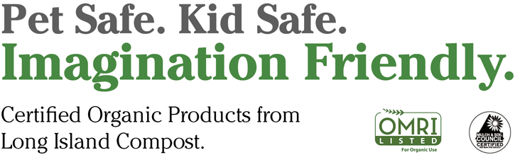 Pet Safe. Kid Safe. Imagination Friendly. Certified organic products from Long Island Compost